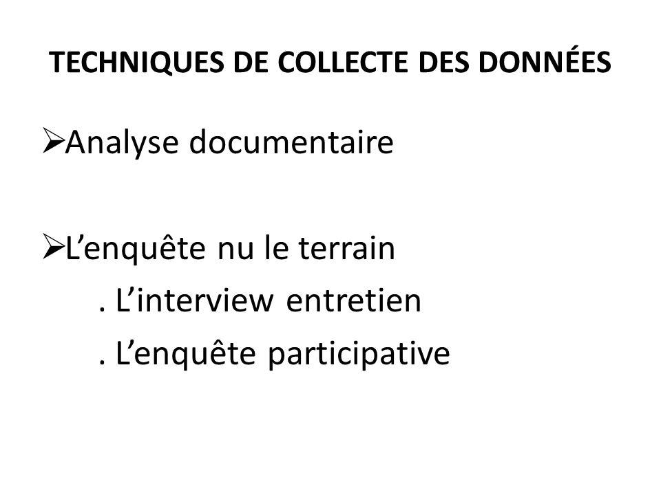 TECHNIQUES DE COLLECTE DES DONNÉES Analyse documentaire Lenquête nu le terrain. Linterview entretien. Lenquête participative
