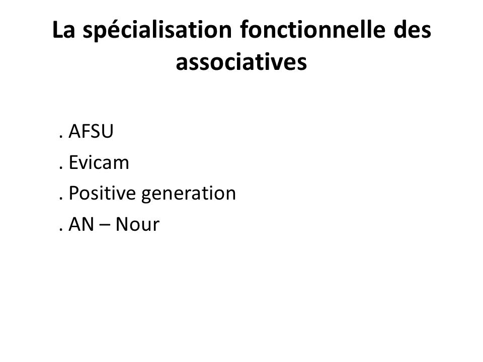 La spécialisation fonctionnelle des associatives. AFSU. Evicam. Positive generation. AN – Nour