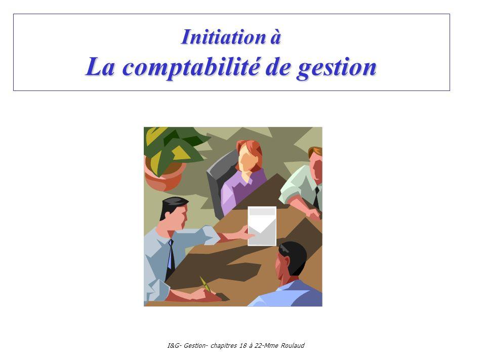 I&G- Gestion- chapitres 18 à 22-Mme Roulaud La comptabilité de gestion: plan Ch 18: Quels objectifs et quelles méthodes?Ch 18: Quels objectifs et quelles méthodes.