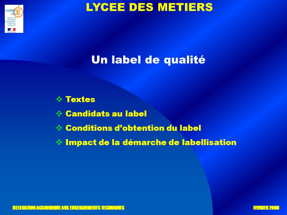 LYCEE DES METIERS DELEGATION ACADEMIQUE AUX ENSEIGNEMENTS TECHNIQUES FEVRIER 2008 Un label de qualité Textes Candidats au label Conditions dobtention du label Impact de la démarche de labellisation