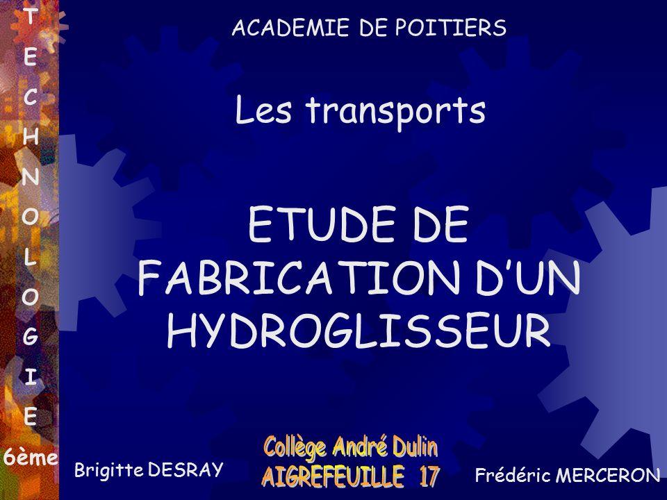 ETUDE DE FABRICATION DUN HYDROGLISSEUR Brigitte DESRAY Frédéric MERCERON T E C H N O L O G I E 6ème Les transports ACADEMIE DE POITIERS