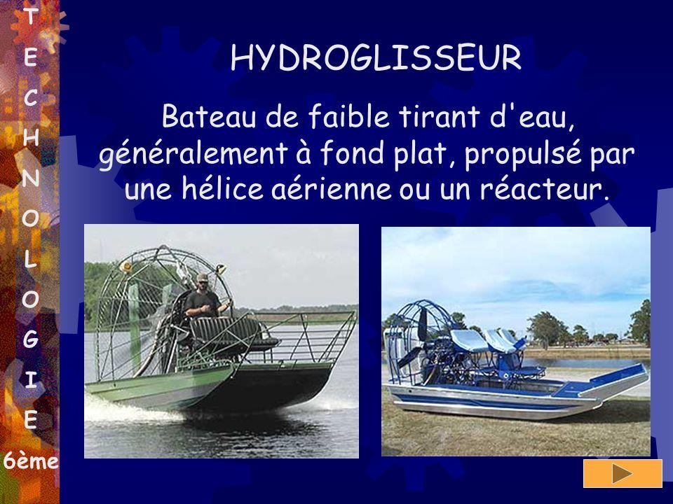 T E C H N O L O G I E 6ème HYDROGLISSEUR Bateau de faible tirant d'eau, généralement à fond plat, propulsé par une hélice aérienne ou un réacteur.