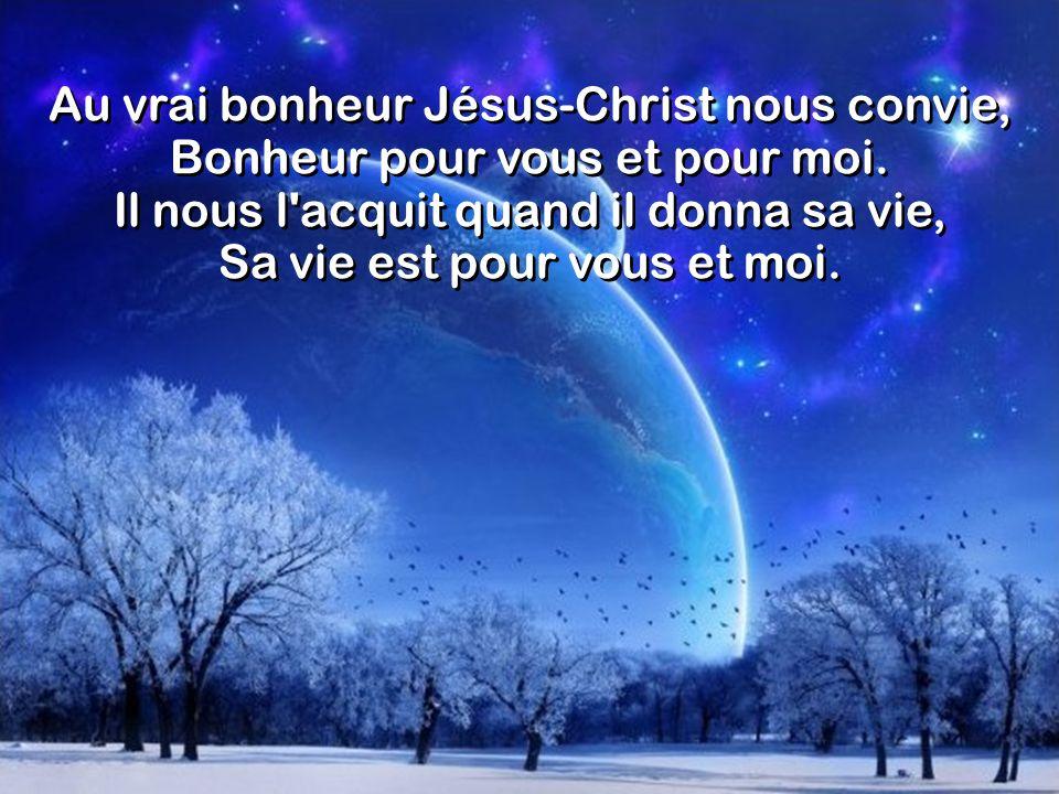 Au vrai bonheur Jésus-Christ nous convie, Bonheur pour vous et pour moi. Il nous l'acquit quand il donna sa vie, Sa vie est pour vous et moi.
