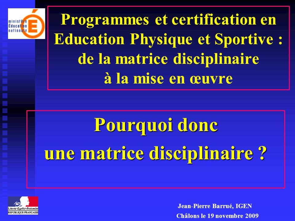 Programmes et certification en Education Physique et Sportive : de la matrice disciplinaire à la mise en œuvre Pourquoi donc une matrice disciplinaire .