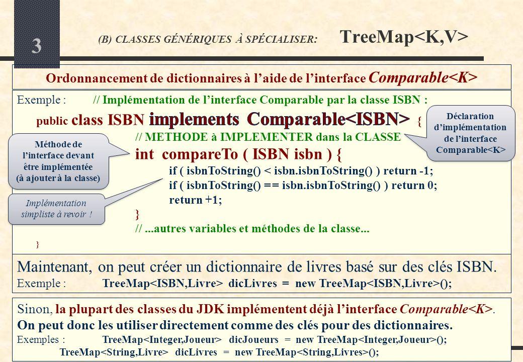 2 Cours JAVA (I21) -Licence 1 Semestre 2 / Y.Laborde (B) CLASSES GÉNÉRIQUES À SPÉCIALISER : TreeMap La classe générique TreeMap TreeMap se spécialise à laide de 2 noms de classes dobjets : une classe qui représente les clés K et une autre des valeurs V Itération sur un dictionnaire Pour itérer sur les clés K, utiliser la méthode keySet () : Pour itérer sur les valeurs V, utiliser la méthode values () : TreeMap dicLivres = new TreeMap (); // ajout de livres dans le dictionnaire...