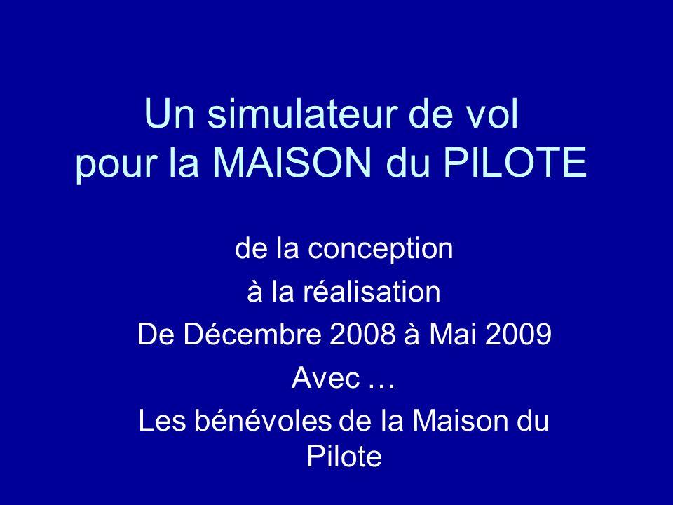 Un simulateur de vol pour la MAISON du PILOTE de la conception à la réalisation De Décembre 2008 à Mai 2009 Avec … Les bénévoles de la Maison du Pilote