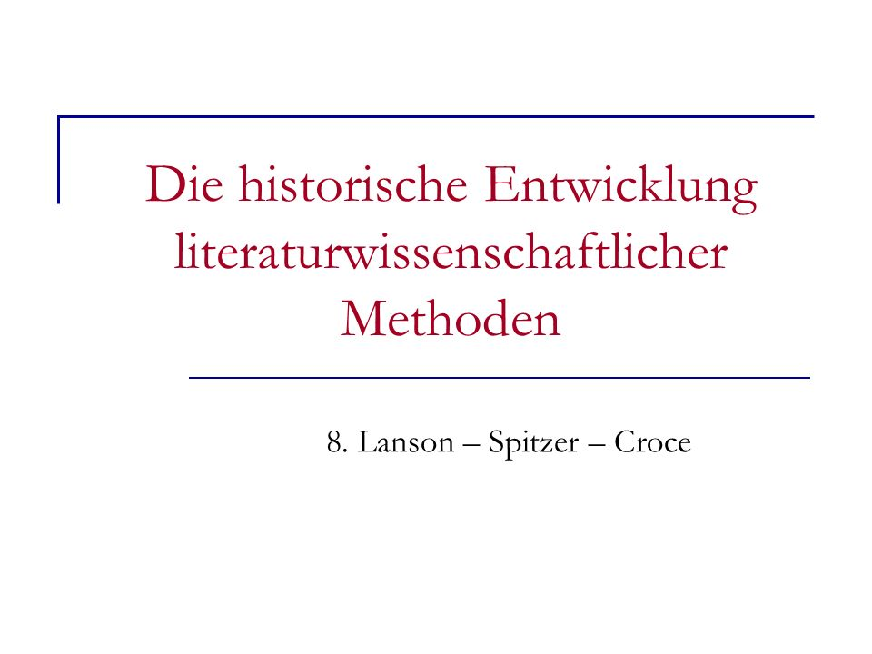 Die historische Entwicklung literaturwissenschaftlicher Methoden 8. Lanson – Spitzer – Croce