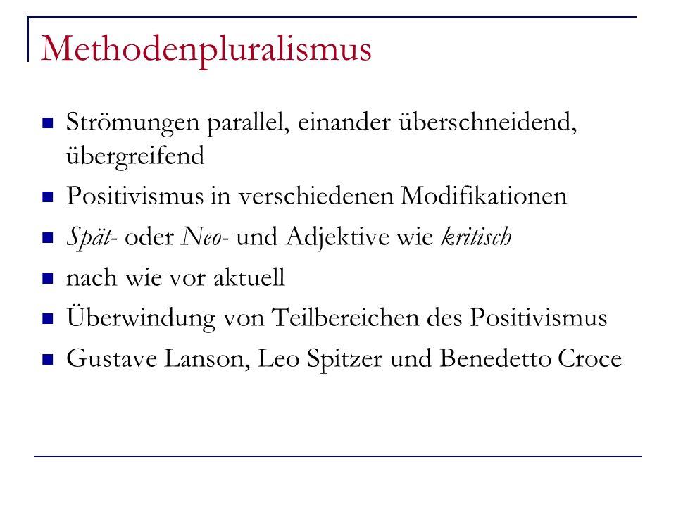 Methodenpluralismus Strömungen parallel, einander überschneidend, übergreifend Positivismus in verschiedenen Modifikationen Spät- oder Neo- und Adjektive wie kritisch nach wie vor aktuell Überwindung von Teilbereichen des Positivismus Gustave Lanson, Leo Spitzer und Benedetto Croce