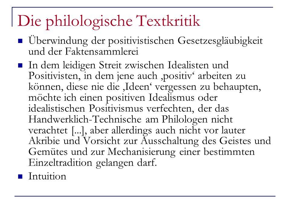 Die philologische Textkritik Überwindung der positivistischen Gesetzesgläubigkeit und der Faktensammlerei In dem leidigen Streit zwischen Idealisten und Positivisten, in dem jene auch positiv arbeiten zu können, diese nie die Ideen vergessen zu behaupten, möchte ich einen positiven Idealismus oder idealistischen Positivismus verfechten, der das Handwerklich-Technische am Philologen nicht verachtet [...], aber allerdings auch nicht vor lauter Akribie und Vorsicht zur Ausschaltung des Geistes und Gemütes und zur Mechanisierung einer bestimmten Einzeltradition gelangen darf.