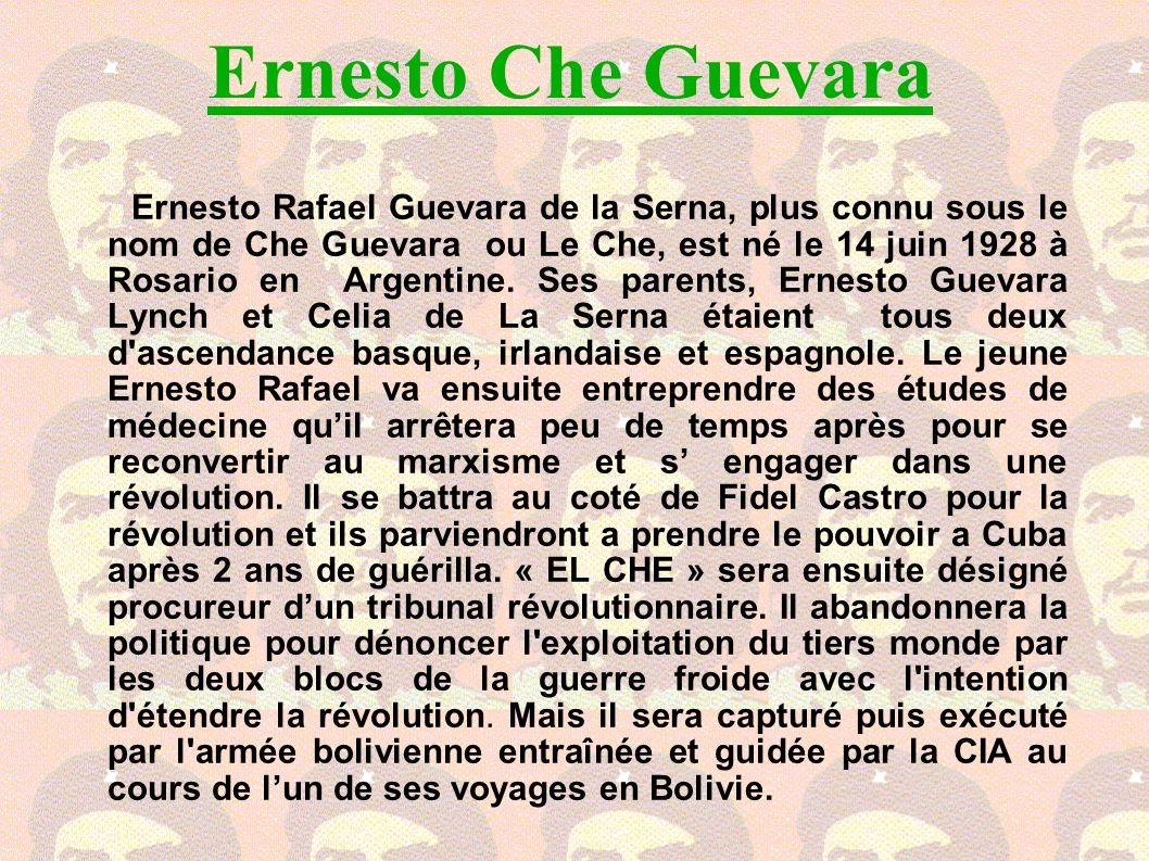 Ernesto Che Guevara Ernesto Rafael Guevara de la Serna, plus connu sous le nom de Che Guevara ou Le Che, est né le 14 juin 1928 à Rosario en Argentine