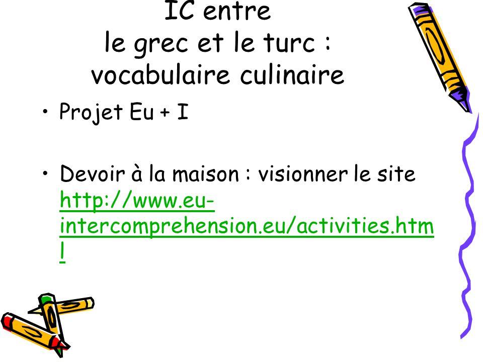 IC entre le grec et le turc : vocabulaire culinaire Projet Eu + I Devoir à la maison : visionner le site http://www.eu- intercomprehension.eu/activities.htm l http://www.eu- intercomprehension.eu/activities.htm l