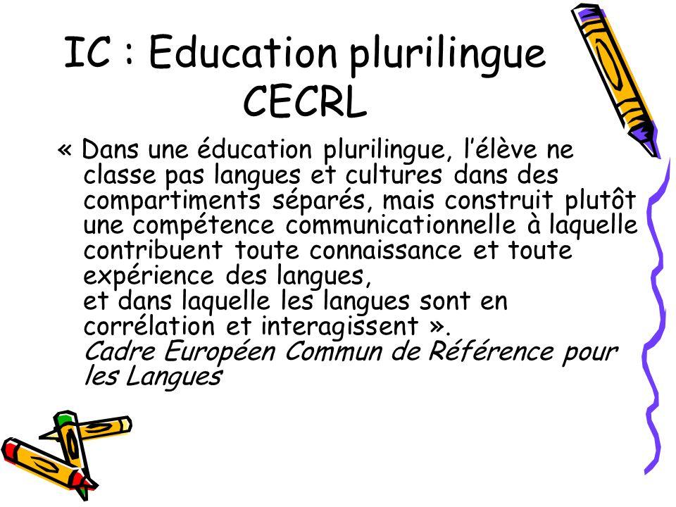 IC : Education plurilingue CECRL « Dans une éducation plurilingue, lélève ne classe pas langues et cultures dans des compartiments séparés, mais construit plutôt une compétence communicationnelle à laquelle contribuent toute connaissance et toute expérience des langues, et dans laquelle les langues sont en corrélation et interagissent ».
