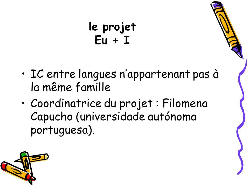 le projet Eu + I IC entre langues nappartenant pas à la même famille Coordinatrice du projet : Filomena Capucho (universidade autónoma portuguesa).