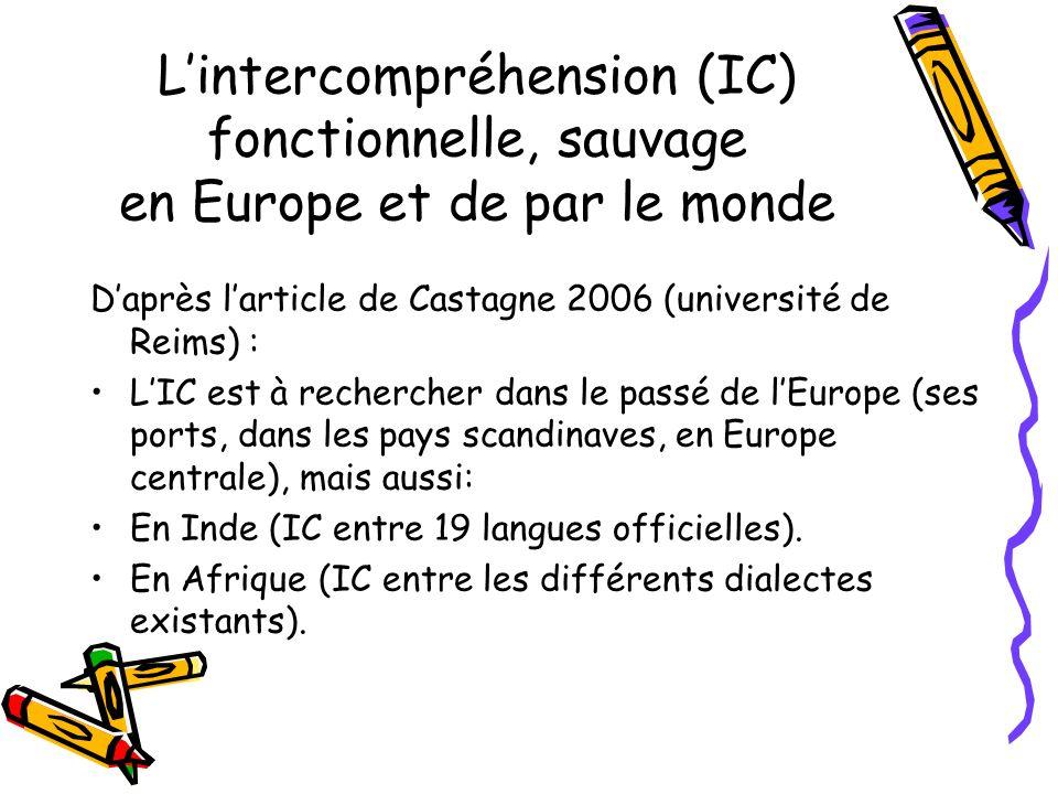 Lintercompréhension (IC) fonctionnelle, sauvage en Europe et de par le monde Daprès larticle de Castagne 2006 (université de Reims) : LIC est à rechercher dans le passé de lEurope (ses ports, dans les pays scandinaves, en Europe centrale), mais aussi: En Inde (IC entre 19 langues officielles).