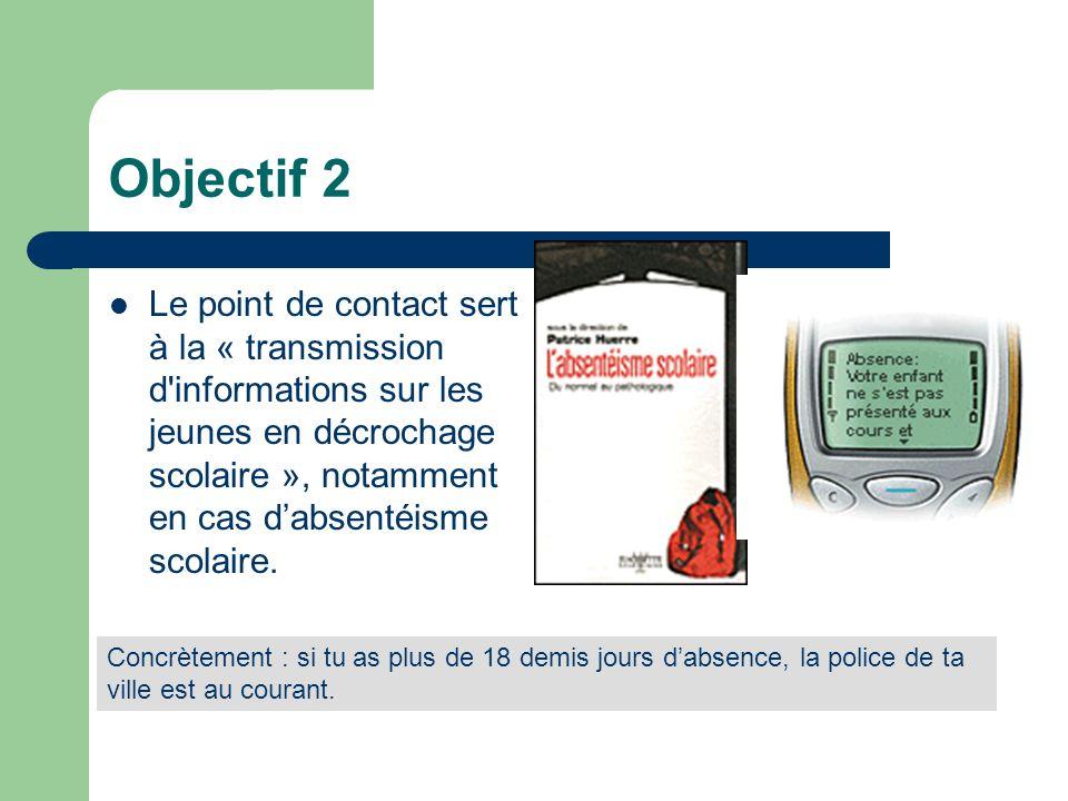 Objectif 3 Le point de contact sert à transmettre à la police toutes les infos qui dans lécole sont liées à « d autres problématiques (fait qualifié infraction ) telles que les faits de drogue, les délits liés à la violence, les vols,...) ».