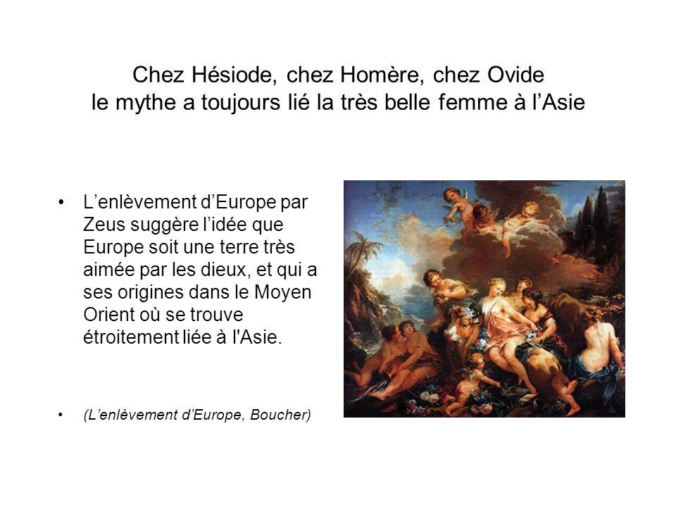 Chez Hésiode, chez Homère, chez Ovide le mythe a toujours lié la très belle femme à lAsie Lenlèvement dEurope par Zeus suggère lidée que Europe soit une terre très aimée par les dieux, et qui a ses origines dans le Moyen Orient où se trouve étroitement liée à l Asie.