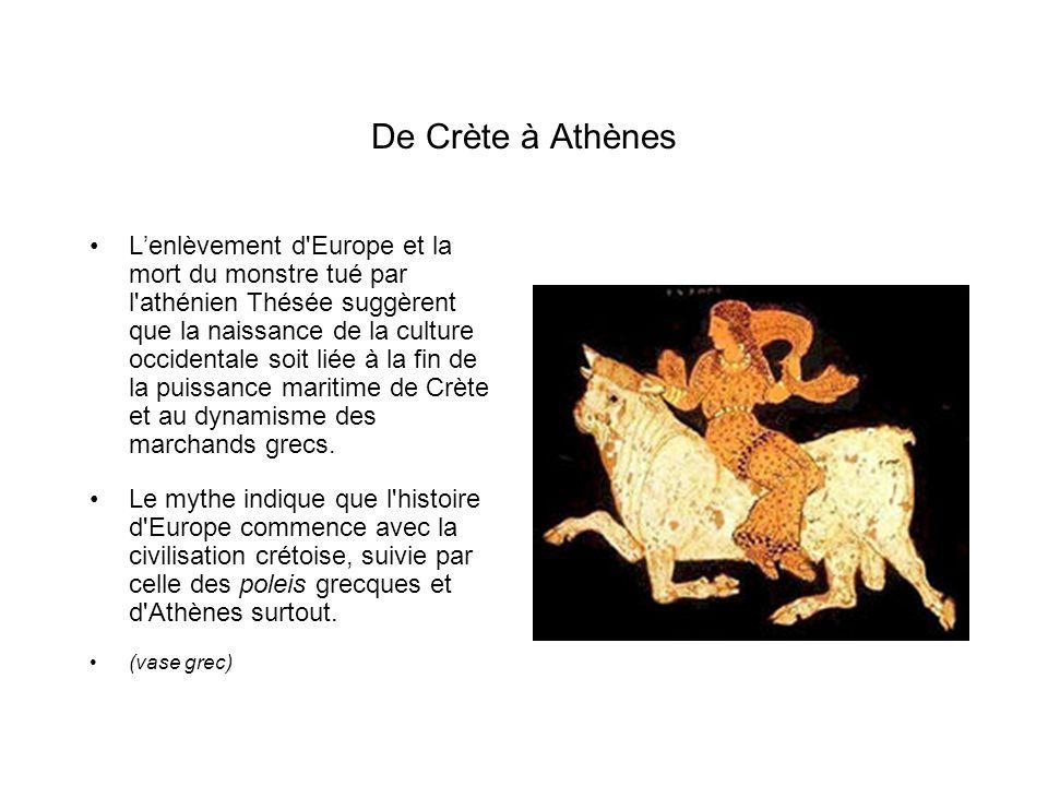 De Crète à Athènes Lenlèvement d Europe et la mort du monstre tué par l athénien Thésée suggèrent que la naissance de la culture occidentale soit liée à la fin de la puissance maritime de Crète et au dynamisme des marchands grecs.