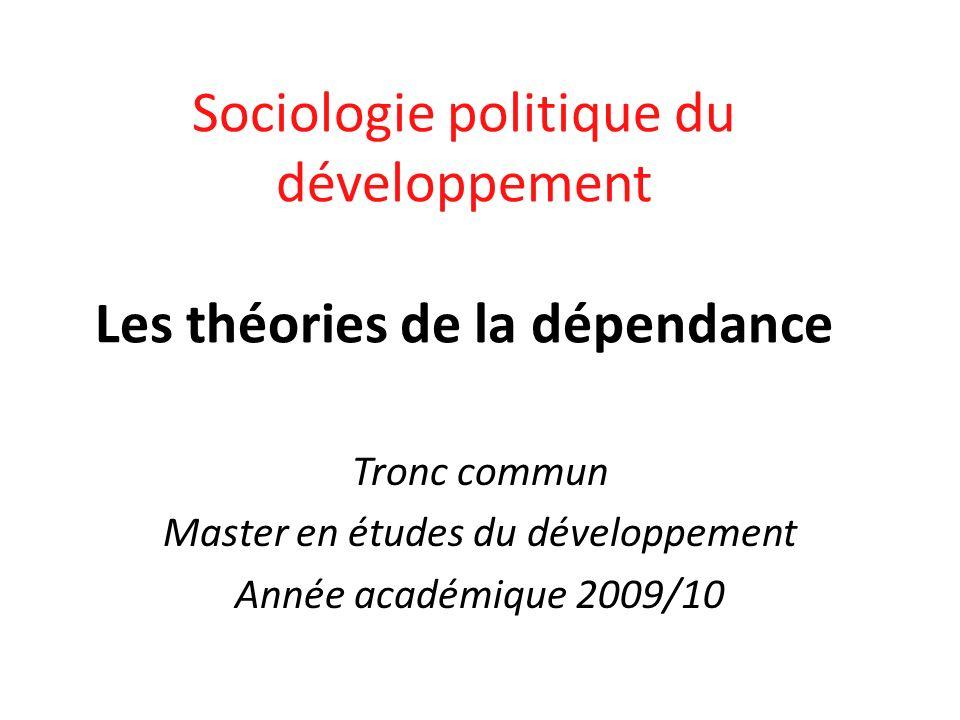 Sociologie politique du développement Les théories de la dépendance Tronc commun Master en études du développement Année académique 2009/10