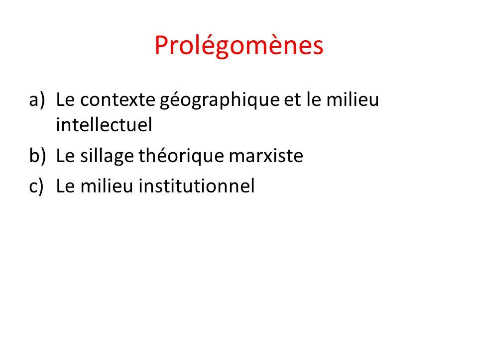 Prolégomènes a)Le contexte géographique et le milieu intellectuel b)Le sillage théorique marxiste c)Le milieu institutionnel