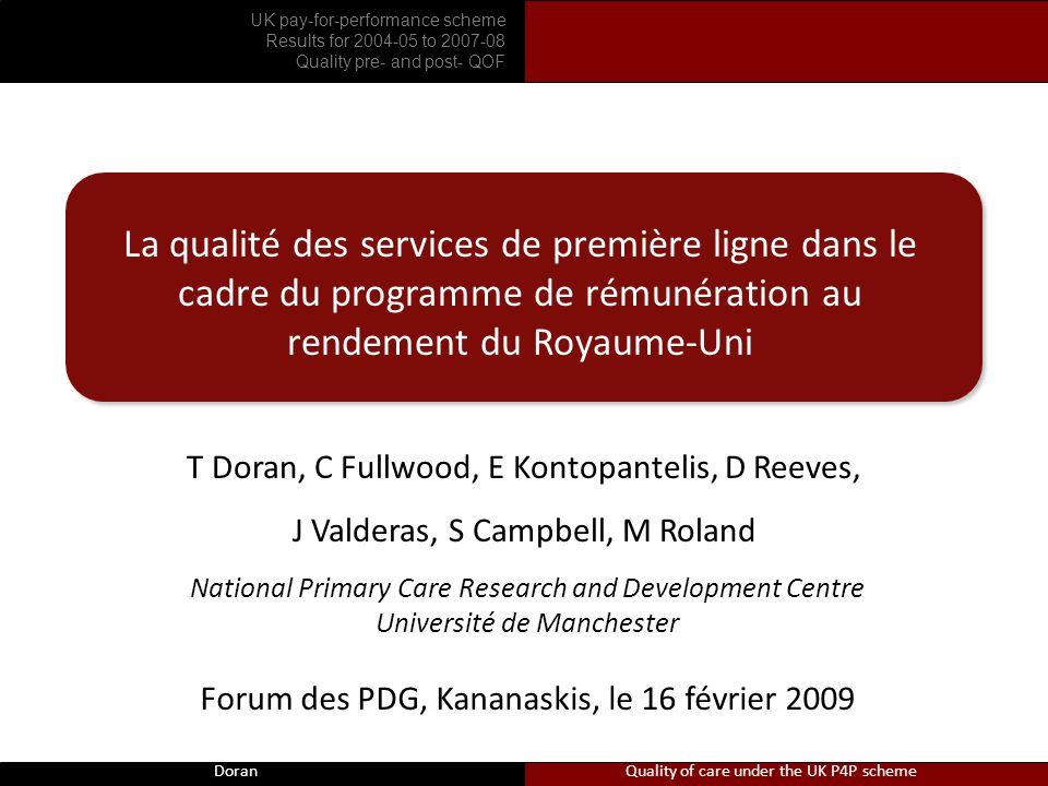 Doran La qualité des services de première ligne dans le cadre du programme de rémunération au rendement du Royaume-Uni T Doran, C Fullwood, E Kontopantelis, D Reeves, J Valderas, S Campbell, M Roland National Primary Care Research and Development Centre Université de Manchester Forum des PDG, Kananaskis, le 16 février 2009 Doran Quality of care under the UK P4P scheme UK pay-for-performance scheme Results for 2004-05 to 2007-08 Quality pre- and post- QOF