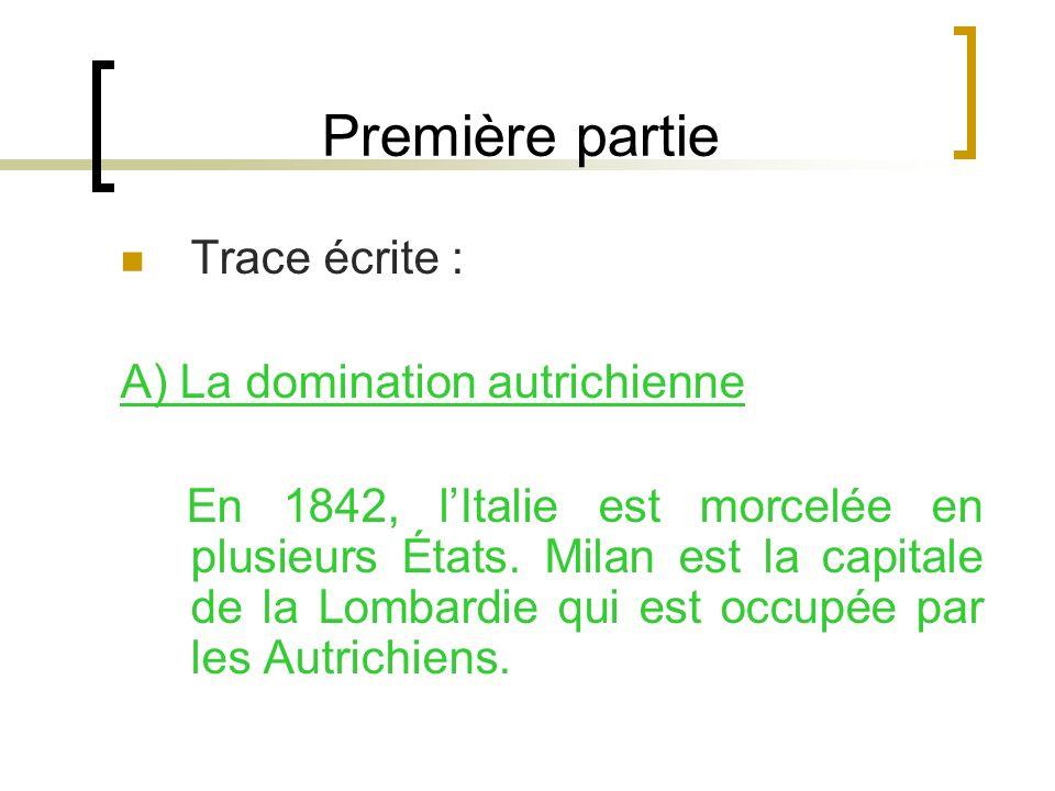 Première partie Trace écrite : A) La domination autrichienne En 1842, lItalie est morcelée en plusieurs États. Milan est la capitale de la Lombardie q