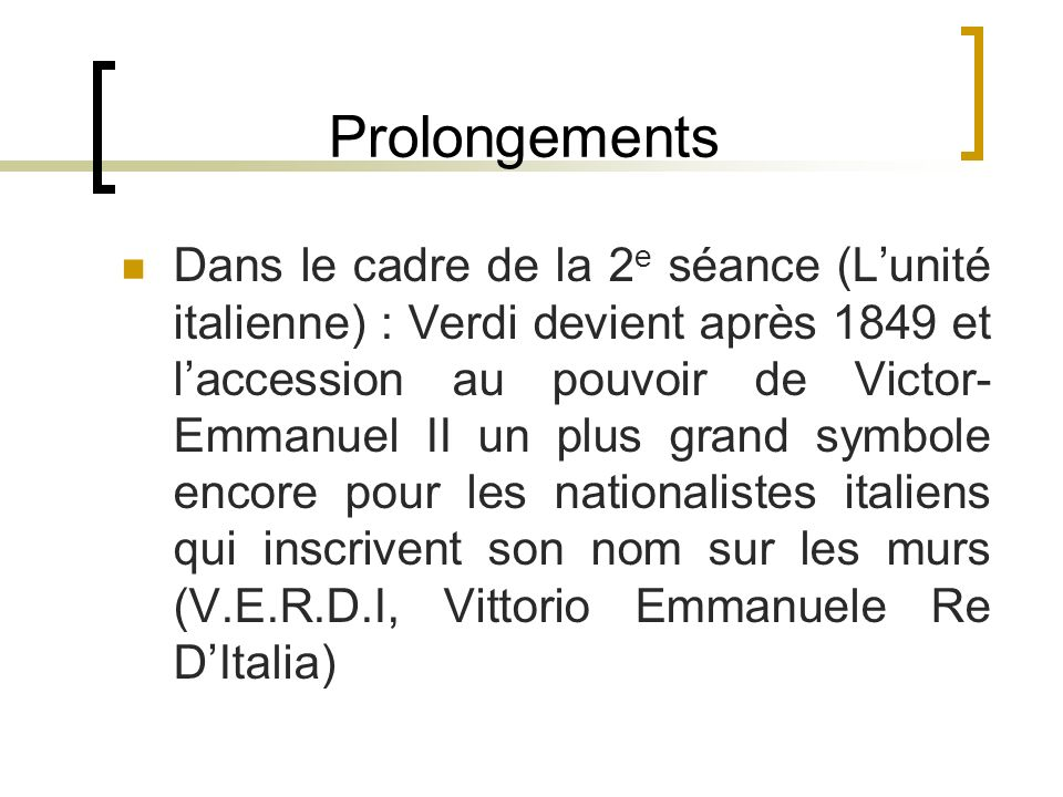 Prolongements Dans le cadre de la 2 e séance (Lunité italienne) : Verdi devient après 1849 et laccession au pouvoir de Victor- Emmanuel II un plus gra