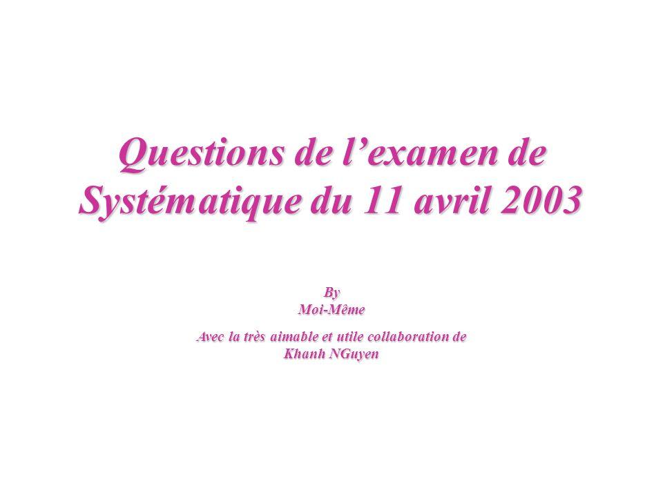 Questions de lexamen de Systématique du 11 avril 2003 ByMoi-Même Avec la très aimable et utile collaboration de Khanh NGuyen
