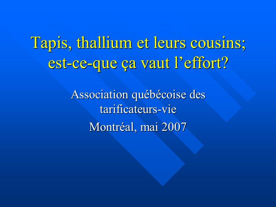 Tapis, thallium et leurs cousins; est-ce-que ça vaut leffort? Association québécoise des tarificateurs-vie Montréal, mai 2007