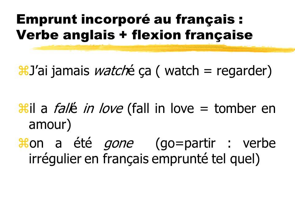 Emprunt incorporé au français : Verbe anglais + flexion française zJai jamais watché ça ( watch = regarder) zil a fallé in love (fall in love = tomber