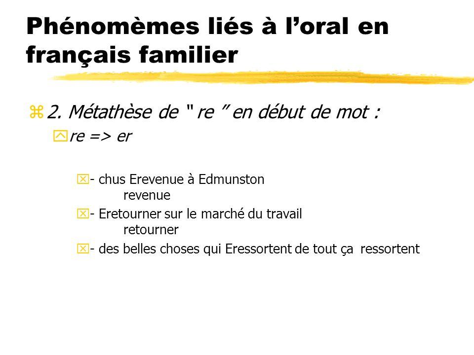 Phénomèmes liés à loral en français familier z2. Métathèse de re en début de mot : yre => er x- chus Erevenue à Edmunston revenue x- Eretourner sur le