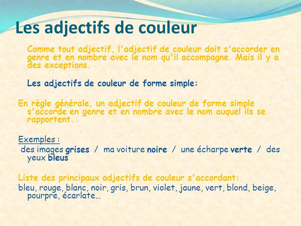 Les adjectifs de couleur Comme tout adjectif, l'adjectif de couleur doit s'accorder en genre et en nombre avec le nom qu'il accompagne. Mais il y a de