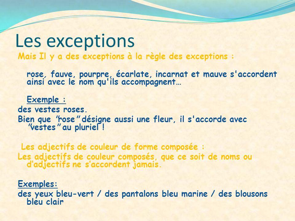 Les exceptions Mais Il y a des exceptions à la règle des exceptions : rose, fauve, pourpre, écarlate, incarnat et mauve s'accordent ainsi avec le nom