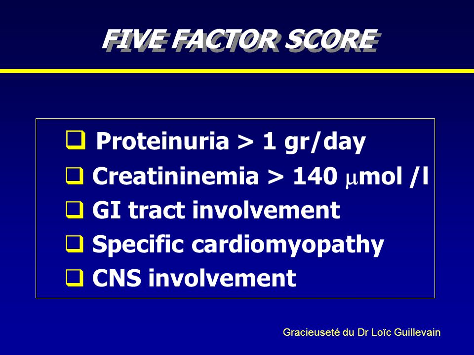 FIVE FACTOR SCORE Proteinuria > 1 gr/day Creatininemia > 140 mol /l GI tract involvement Specific cardiomyopathy CNS involvement Gracieuseté du Dr Loï