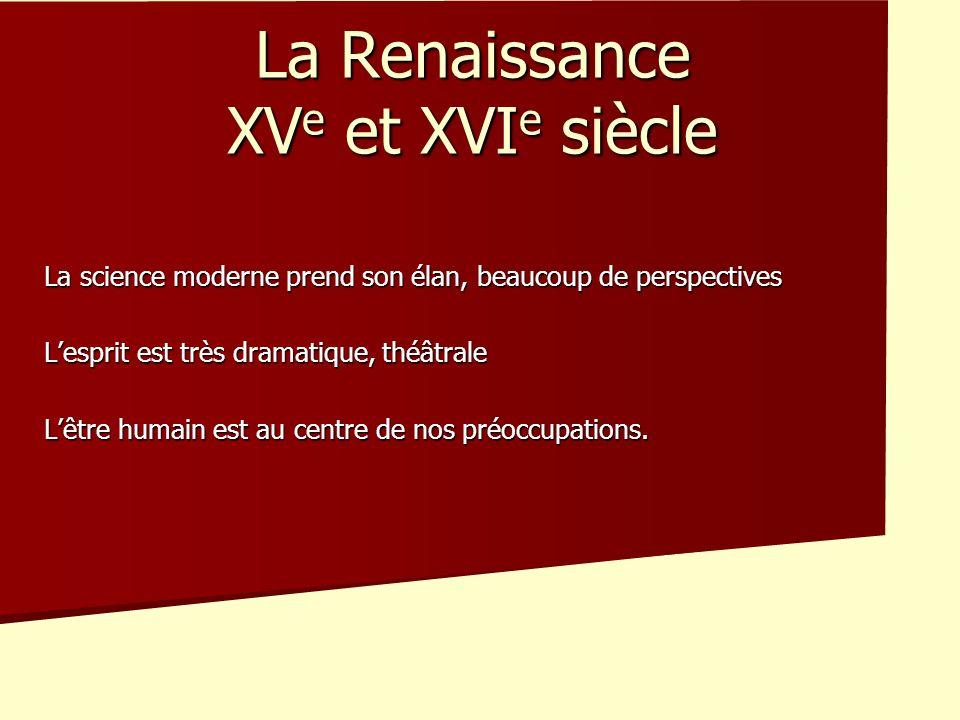 La Renaissance XV e et XVI e siècle La science moderne prend son élan, beaucoup de perspectives Lesprit est très dramatique, théâtrale Lêtre humain es