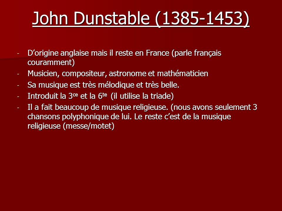 John Dunstable (1385-1453) - Dorigine anglaise mais il reste en France (parle français couramment) - Musicien, compositeur, astronome et mathématicien - Sa musique est très mélodique et très belle.