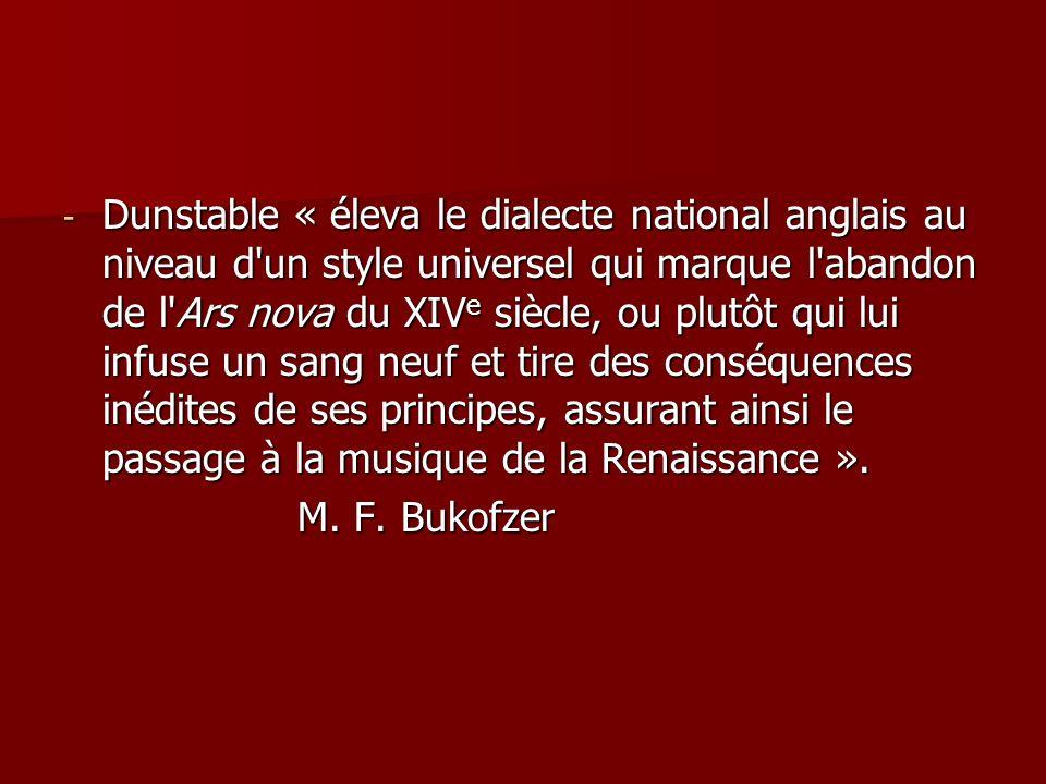 - Dunstable « éleva le dialecte national anglais au niveau d un style universel qui marque l abandon de l Ars nova du XIV e siècle, ou plutôt qui lui infuse un sang neuf et tire des conséquences inédites de ses principes, assurant ainsi le passage à la musique de la Renaissance ».