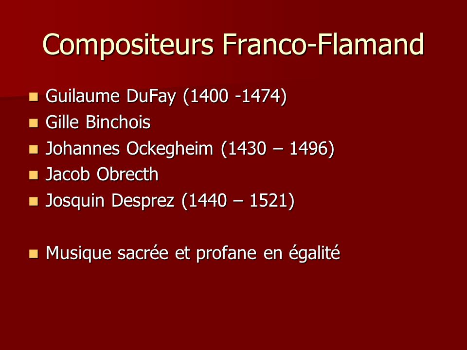 Compositeurs Franco-Flamand Guilaume DuFay (1400 -1474) Guilaume DuFay (1400 -1474) Gille Binchois Gille Binchois Johannes Ockegheim (1430 – 1496) Joh