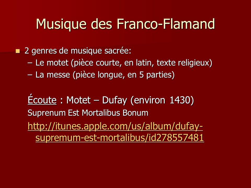 Musique des Franco-Flamand 2 genres de musique sacrée: 2 genres de musique sacrée: –Le motet (pièce courte, en latin, texte religieux) –La messe (pièce longue, en 5 parties) Écoute : Motet – Dufay (environ 1430) Suprenum Est Mortalibus Bonum http://itunes.apple.com/us/album/dufay- supremum-est-mortalibus/id278557481 http://itunes.apple.com/us/album/dufay- supremum-est-mortalibus/id278557481