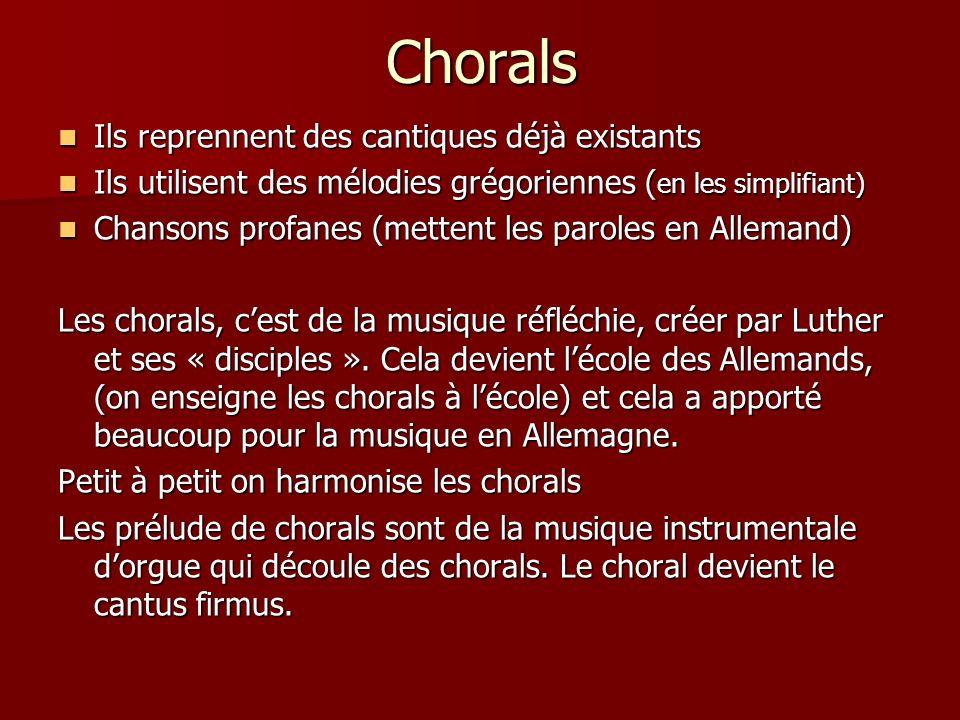 Chorals Ils reprennent des cantiques déjà existants Ils reprennent des cantiques déjà existants Ils utilisent des mélodies grégoriennes ( en les simplifiant) Ils utilisent des mélodies grégoriennes ( en les simplifiant) Chansons profanes (mettent les paroles en Allemand) Chansons profanes (mettent les paroles en Allemand) Les chorals, cest de la musique réfléchie, créer par Luther et ses « disciples ».