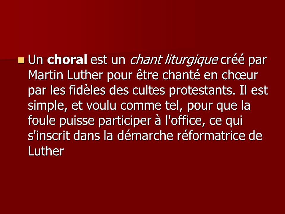 Un choral est un chant liturgique créé par Martin Luther pour être chanté en chœur par les fidèles des cultes protestants. Il est simple, et voulu com