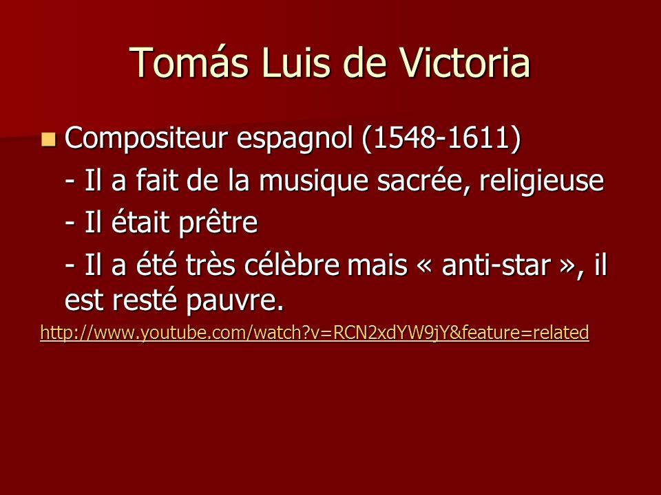 Tomás Luis de Victoria Compositeur espagnol (1548-1611) Compositeur espagnol (1548-1611) - Il a fait de la musique sacrée, religieuse - Il était prêtre - Il a été très célèbre mais « anti-star », il est resté pauvre.