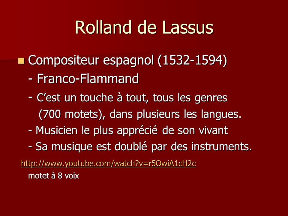 Rolland de Lassus Compositeur espagnol (1532-1594) Compositeur espagnol (1532-1594) - Franco-Flammand - Cest un touche à tout, tous les genres (700 motets), dans plusieurs les langues.