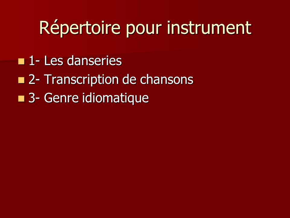 Répertoire pour instrument 1- Les danseries 1- Les danseries 2- Transcription de chansons 2- Transcription de chansons 3- Genre idiomatique 3- Genre i