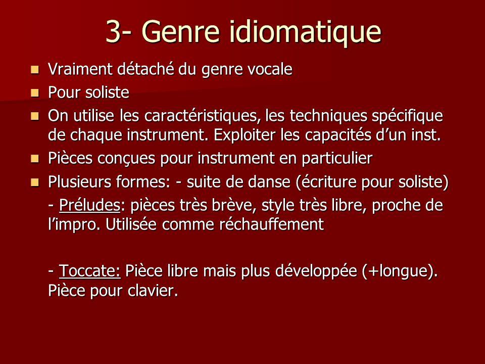 3- Genre idiomatique Vraiment détaché du genre vocale Vraiment détaché du genre vocale Pour soliste Pour soliste On utilise les caractéristiques, les techniques spécifique de chaque instrument.