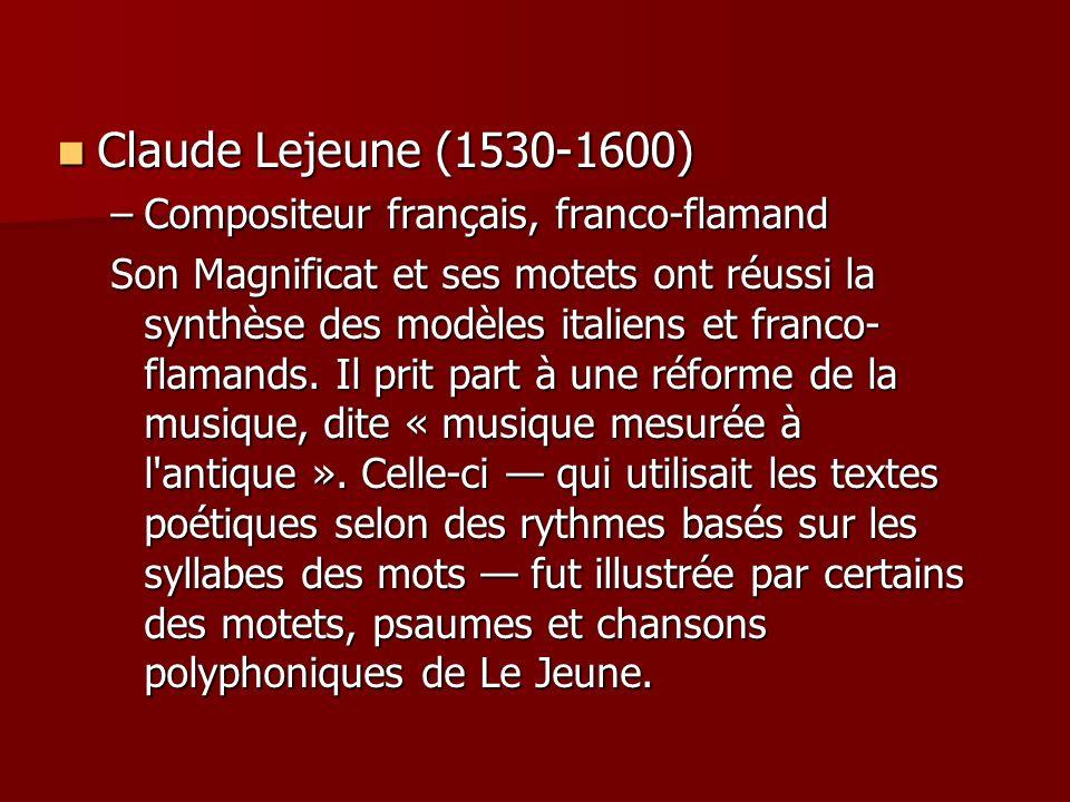 Claude Lejeune (1530-1600) Claude Lejeune (1530-1600) –Compositeur français, franco-flamand Son Magnificat et ses motets ont réussi la synthèse des modèles italiens et franco- flamands.