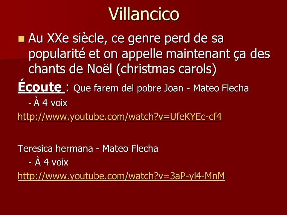 Villancico Au XXe siècle, ce genre perd de sa popularité et on appelle maintenant ça des chants de Noël (christmas carols) Au XXe siècle, ce genre perd de sa popularité et on appelle maintenant ça des chants de Noël (christmas carols) Écoute : Que farem del pobre Joan - Mateo Flecha - À 4 voix http://www.youtube.com/watch?v=UfeKYEc-cf4 Teresica hermana - Mateo Flecha - À 4 voix http://www.youtube.com/watch?v=3aP-yl4-MnM