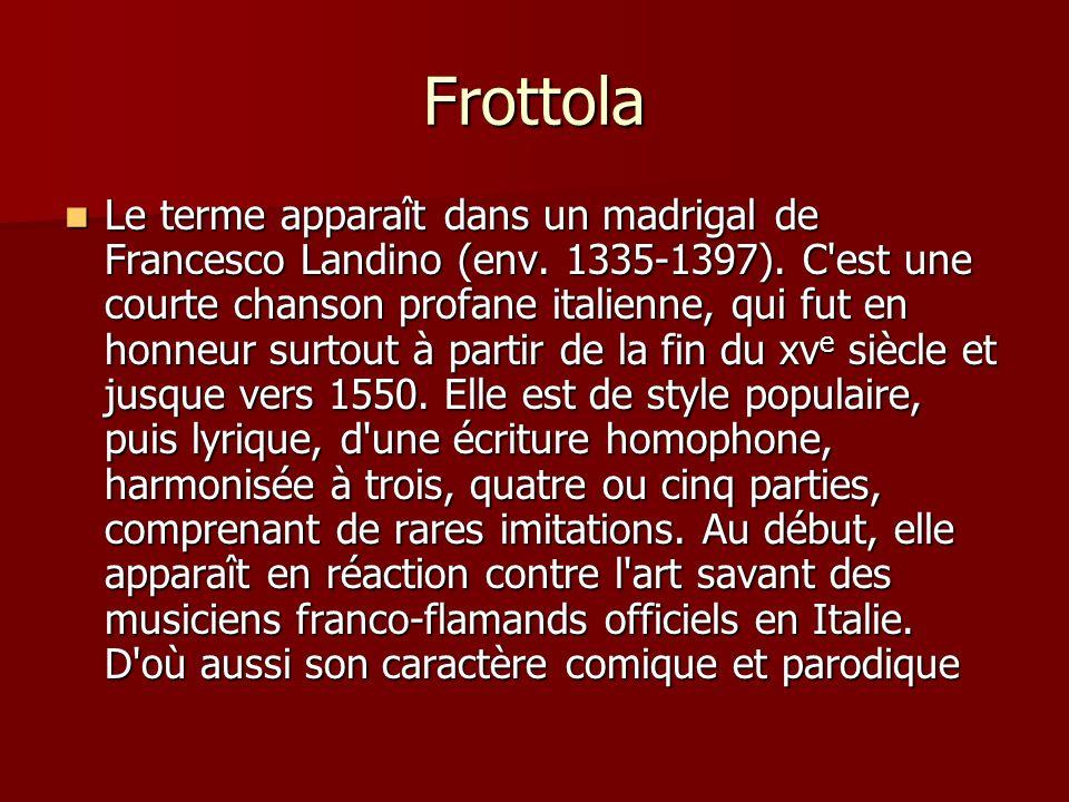 Frottola Le terme apparaît dans un madrigal de Francesco Landino (env. 1335-1397). C'est une courte chanson profane italienne, qui fut en honneur surt