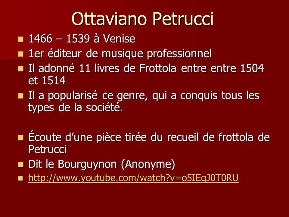 Ottaviano Petrucci 1466 – 1539 à Venise 1466 – 1539 à Venise 1er éditeur de musique professionnel 1er éditeur de musique professionnel Il adonné 11 livres de Frottola entre entre 1504 et 1514 Il adonné 11 livres de Frottola entre entre 1504 et 1514 Il a popularisé ce genre, qui a conquis tous les types de la société.