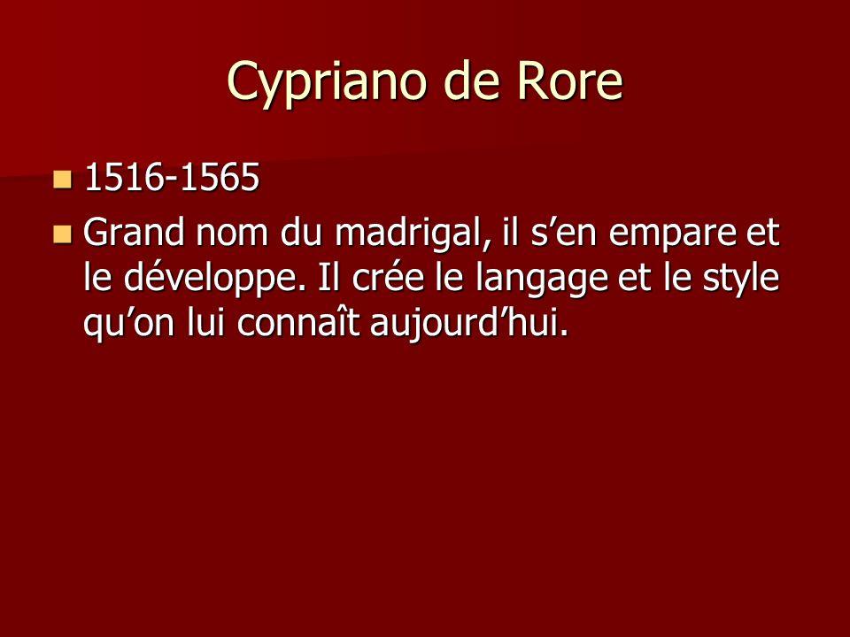 Cypriano de Rore 1516-1565 1516-1565 Grand nom du madrigal, il sen empare et le développe. Il crée le langage et le style quon lui connaît aujourdhui.