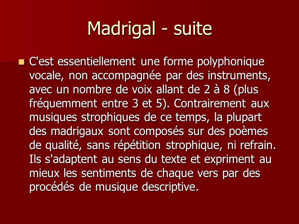 Madrigal - suite C est essentiellement une forme polyphonique vocale, non accompagnée par des instruments, avec un nombre de voix allant de 2 à 8 (plus fréquemment entre 3 et 5).